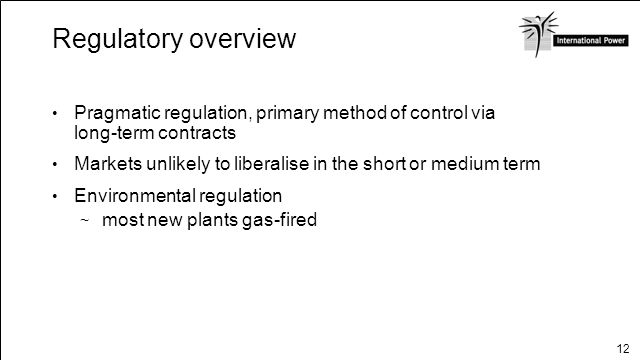12 Regulatory overview Pragmatic regulation, primary method of control via long-term contracts Markets unlikely to liberalise in the short or medium t