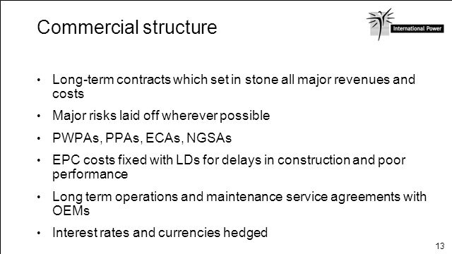 13 Commercial structure Long-term contracts which set in stone all major revenues and costs Major risks laid off wherever possible PWPAs, PPAs, ECAs,