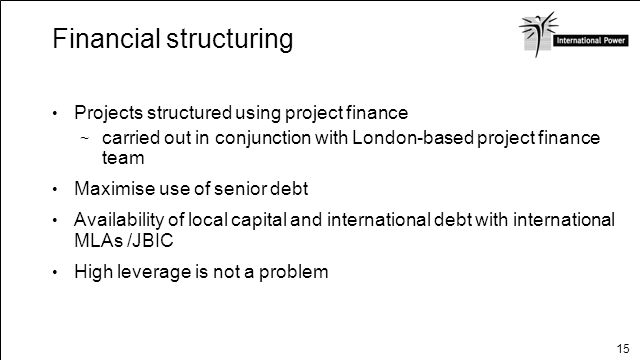15 Financial structuring Projects structured using project finance carried out in conjunction with London-based project finance team Maximise use of s