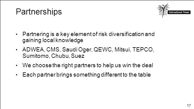 17 Partnerships Partnering is a key element of risk diversification and gaining local knowledge ADWEA, CMS, Saudi Oger, QEWC, Mitsui, TEPCO, Sumitomo,