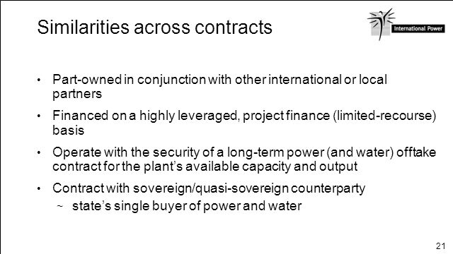 21 Similarities across contracts Part-owned in conjunction with other international or local partners Financed on a highly leveraged, project finance
