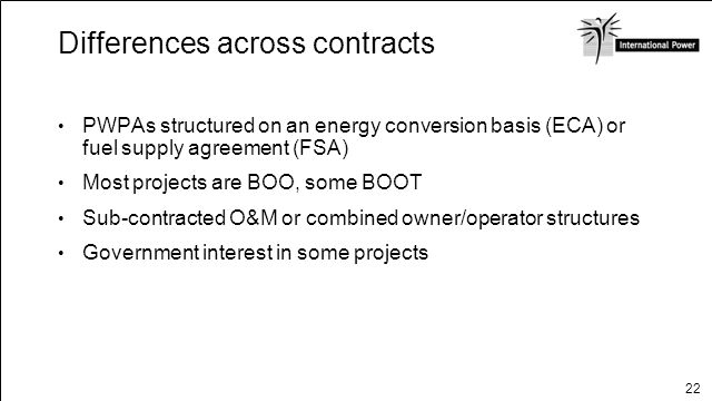 22 Differences across contracts PWPAs structured on an energy conversion basis (ECA) or fuel supply agreement (FSA) Most projects are BOO, some BOOT S