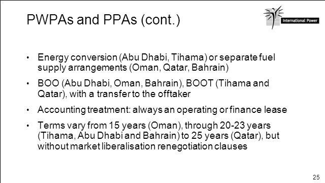 25 PWPAs and PPAs (cont.) Energy conversion (Abu Dhabi, Tihama) or separate fuel supply arrangements (Oman, Qatar, Bahrain) BOO (Abu Dhabi, Oman, Bahr