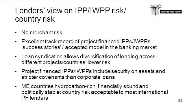 34 Lenders view on IPP/IWPP risk/ country risk No merchant risk Excellent track record of project financed IPPs/IWPPs: success stories / accepted mode