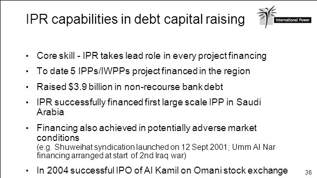 36 IPR capabilities in debt capital raising Core skill - IPR takes lead role in every project financing To date 5 IPPs/IWPPs project financed in the r