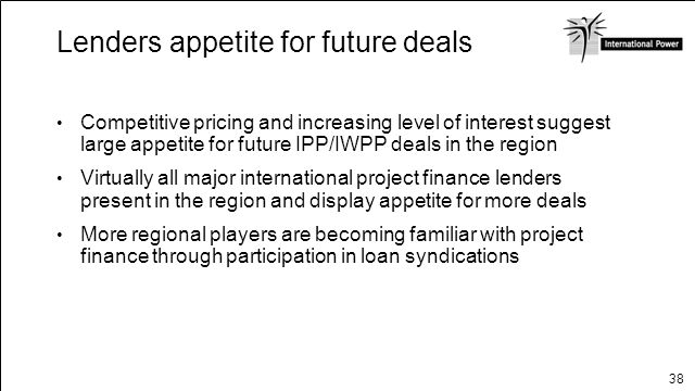 38 Lenders appetite for future deals Competitive pricing and increasing level of interest suggest large appetite for future IPP/IWPP deals in the regi