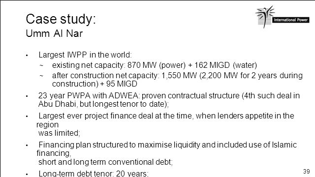 39 Case study: Umm Al Nar Largest IWPP in the world: existing net capacity: 870 MW (power) + 162 MIGD (water) after construction net capacity: 1,550 M