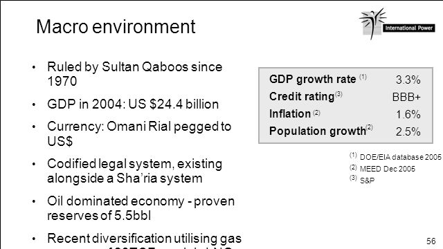 56 Macro environment Ruled by Sultan Qaboos since 1970 GDP in 2004: US $24.4 billion Currency: Omani Rial pegged to US$ Codified legal system, existin
