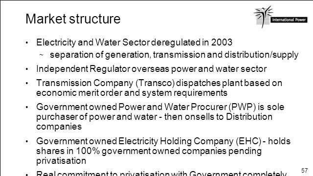 57 Market structure Electricity and Water Sector deregulated in 2003 separation of generation, transmission and distribution/supply Independent Regula