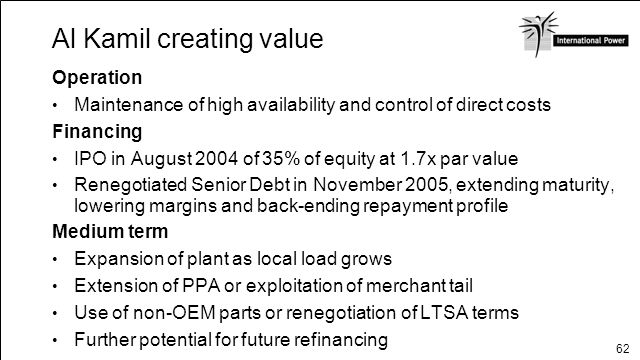 62 Al Kamil creating value Operation Maintenance of high availability and control of direct costs Financing IPO in August 2004 of 35% of equity at 1.7
