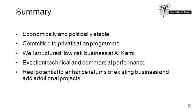 64 Summary Economically and politically stable Committed to privatisation programme Well structured, low risk business at Al Kamil Excellent technical