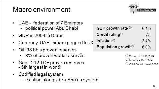 66 Macro environment UAE - federation of 7 Emirates political power Abu Dhabi GDP in 2004: $103bn Currency: UAE Dirham pegged to US$ Oil: 98 bbls prov