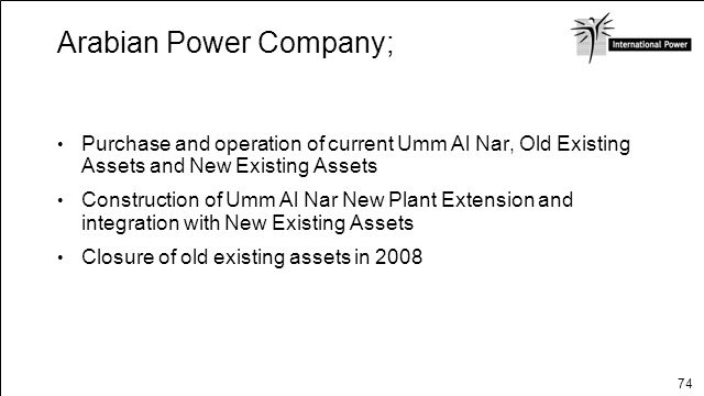 74 Arabian Power Company; $2.1 billion project Purchase and operation of current Umm Al Nar, Old Existing Assets and New Existing Assets Construction