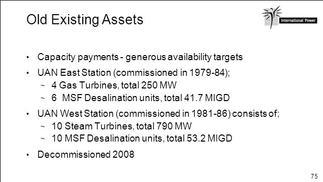 75 Old Existing Assets Capacity payments - generous availability targets UAN East Station (commissioned in 1979-84); 4 Gas Turbines, total 250 MW 6 MS