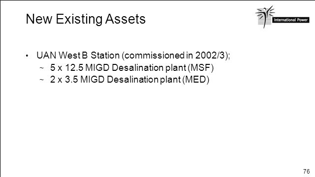 76 New Existing Assets UAN West B Station (commissioned in 2002/3); 5 x 12.5 MIGD Desalination plant (MSF) 2 x 3.5 MIGD Desalination plant (MED)