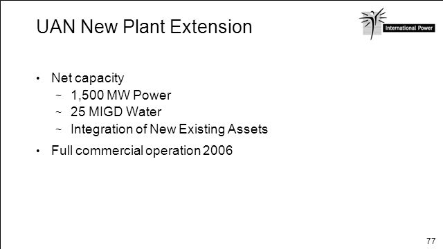 77 UAN New Plant Extension Net capacity 1,500 MW Power 25 MIGD Water Integration of New Existing Assets Full commercial operation 2006