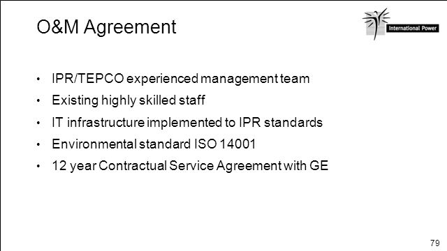 79 O&M Agreement IPR/TEPCO experienced management team Existing highly skilled staff IT infrastructure implemented to IPR standards Environmental stan