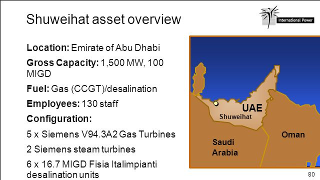 80 Location: Emirate of Abu Dhabi Gross Capacity: 1,500 MW, 100 MIGD Fuel: Gas (CCGT)/desalination Employees: 130 staff Configuration: 5 x Siemens V94