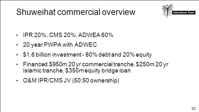 82 Shuweihat commercial overview IPR 20%, CMS 20%, ADWEA 60% 20 year PWPA with ADWEC $1.6 billion investment - 80% debt and 20% equity Financed $950m