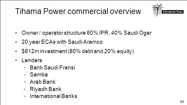 89 Tihama Power commercial overview Owner / operator structure 60% IPR, 40% Saudi Oger 20 year ECAs with Saudi Aramco $612m investment (80% debt and 2