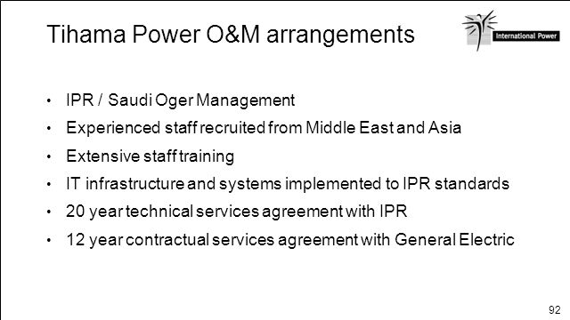 92 Tihama Power O&M arrangements IPR / Saudi Oger Management Experienced staff recruited from Middle East and Asia Extensive staff training IT infrast