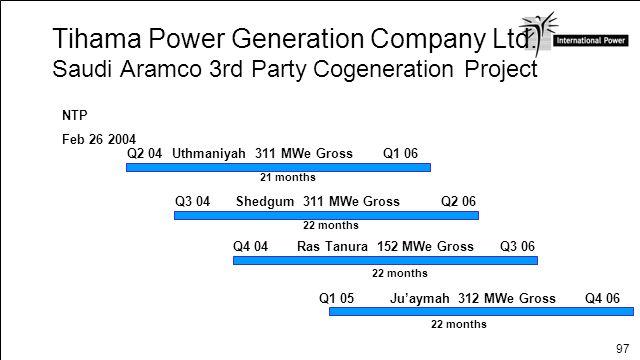 97 Tihama Power Generation Company Ltd. Saudi Aramco 3rd Party Cogeneration Project NTP Feb 26 2004 Q1 06 Q2 04Uthmaniyah 311 MWe Gross Q2 06Q3 04Shed