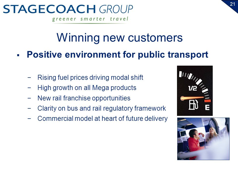 21 Winning new customers Rising fuel prices driving modal shift High growth on all Mega products New rail franchise opportunities Clarity on bus and rail regulatory framework Commercial model at heart of future delivery Positive environment for public transport