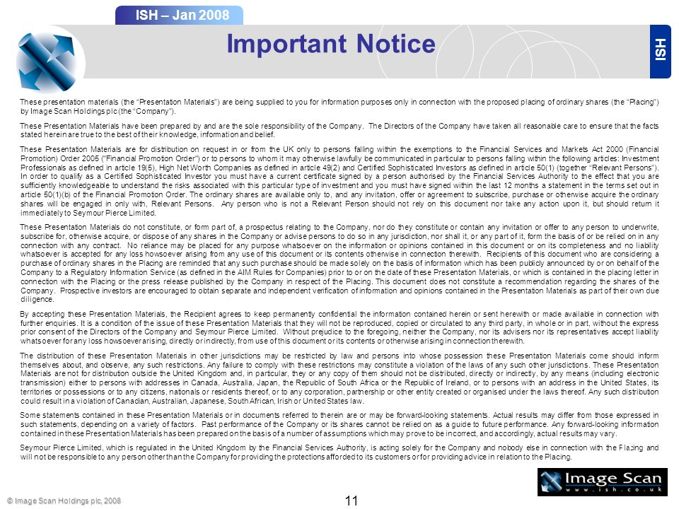 ISH ISH – Jan 2008 © Image Scan Holdings plc, Important Notice These presentation materials (the Presentation Materials) are being supplied to you for information purposes only in connection with the proposed placing of ordinary shares (the Placing) by Image Scan Holdings plc (the Company).