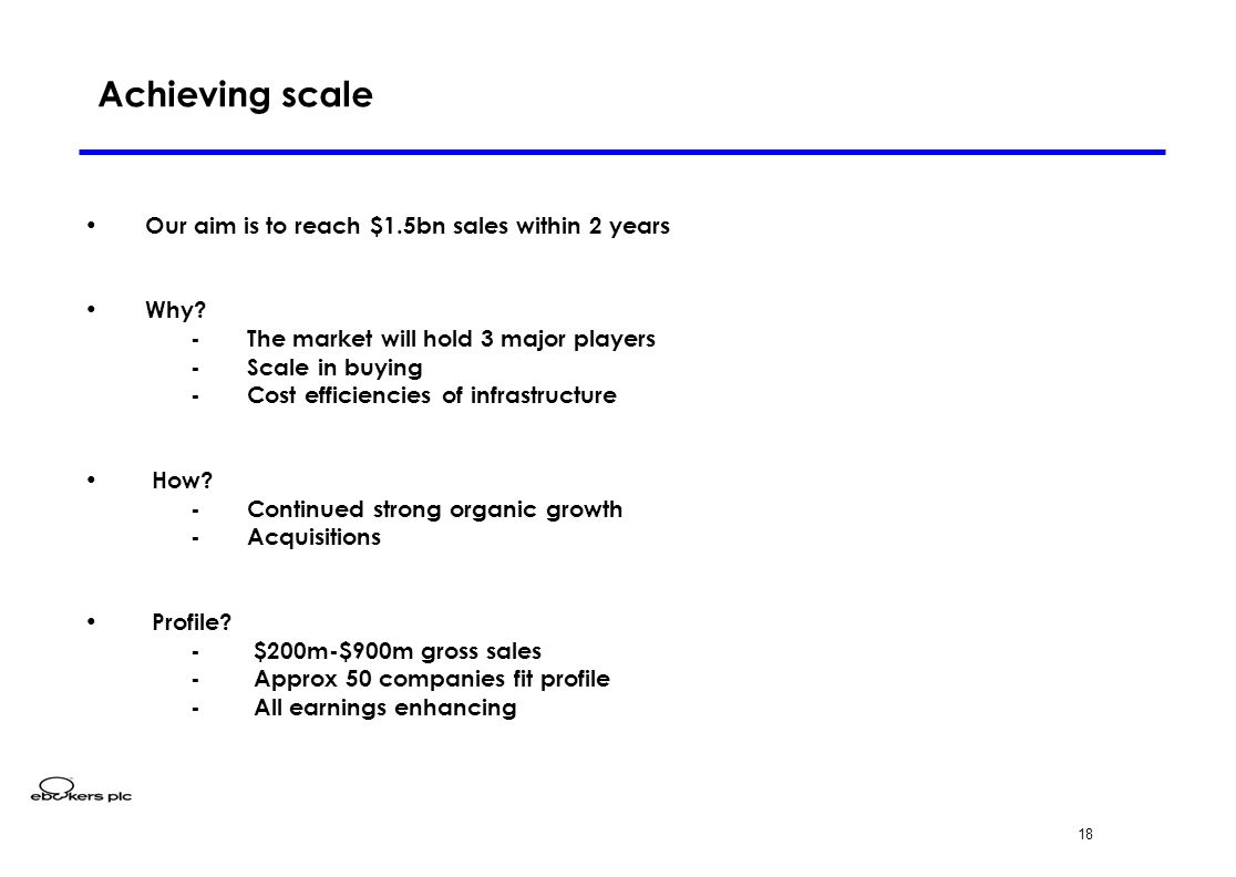 18 Achieving scale Our aim is to reach $1.5bn sales within 2 years Why? - The market will hold 3 major players - Scale in buying - Cost efficiencies o