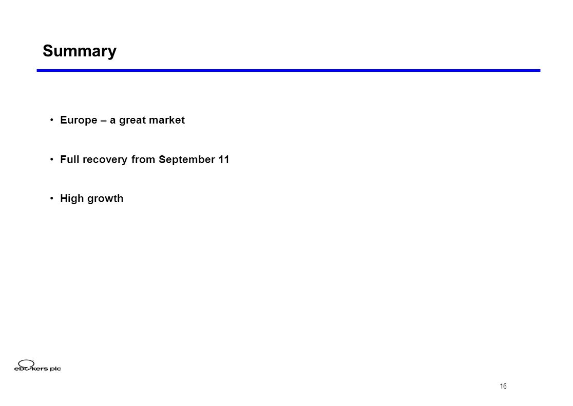 16 Summary Europe – a great market Full recovery from September 11 High growth
