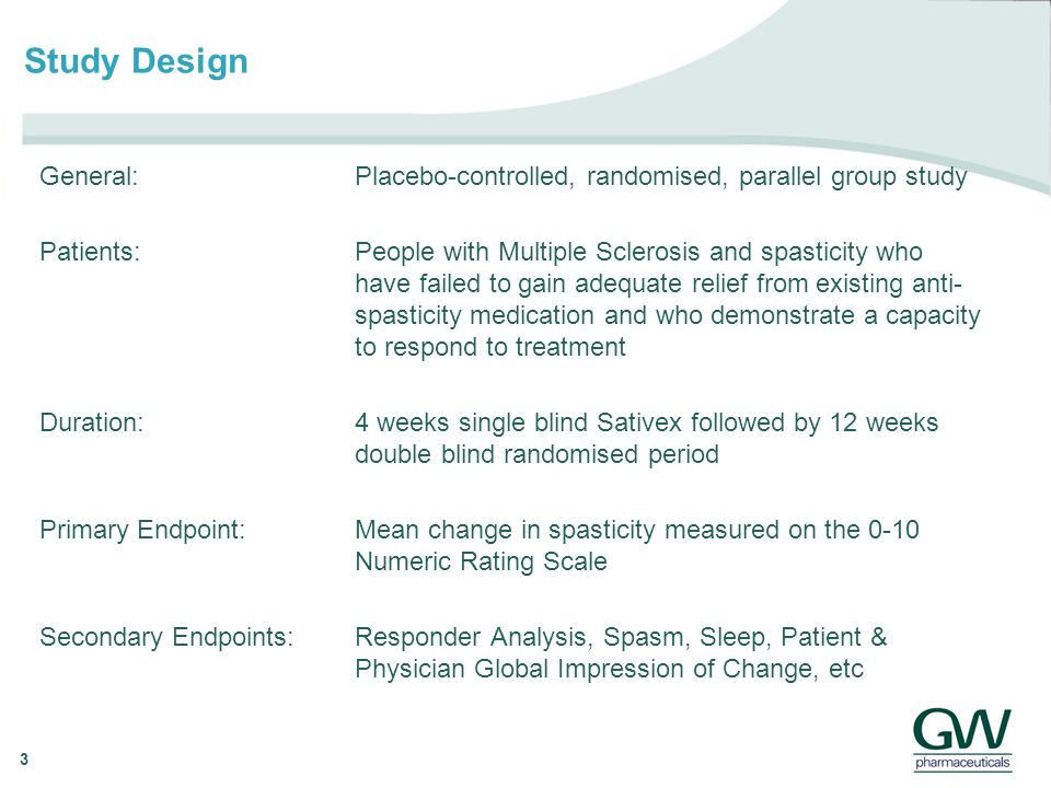 3 Study Design General: Placebo-controlled, randomised, parallel group study Patients: People with Multiple Sclerosis and spasticity who have failed to gain adequate relief from existing anti- spasticity medication and who demonstrate a capacity to respond to treatment Duration: 4 weeks single blind Sativex followed by 12 weeks double blind randomised period Primary Endpoint:Mean change in spasticity measured on the 0-10 NumericRating Scale Secondary Endpoints:Responder Analysis, Spasm, Sleep, Patient & Physician Global Impression of Change, etc