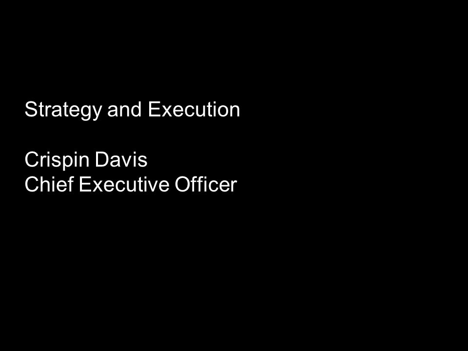 Strategy and Execution Crispin Davis Chief Executive Officer