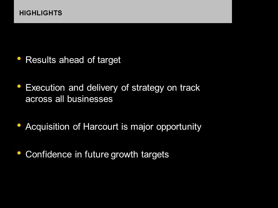 HIGHLIGHTS Results ahead of target Execution and delivery of strategy on track across all businesses Acquisition of Harcourt is major opportunity Confidence in future growth targets