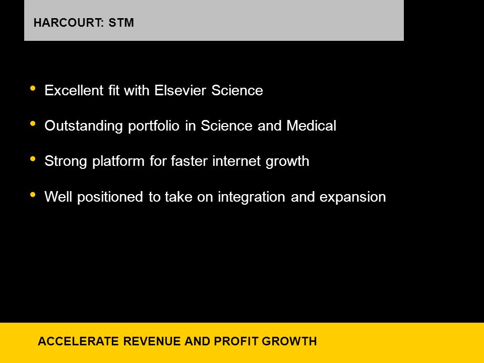 HARCOURT: STM Excellent fit with Elsevier Science Outstanding portfolio in Science and Medical Strong platform for faster internet growth Well positioned to take on integration and expansion ACCELERATE REVENUE AND PROFIT GROWTH
