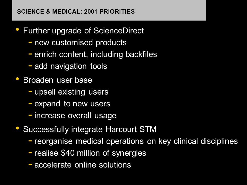 SCIENCE & MEDICAL: 2001 PRIORITIES Further upgrade of ScienceDirect - new customised products - enrich content, including backfiles - add navigation t