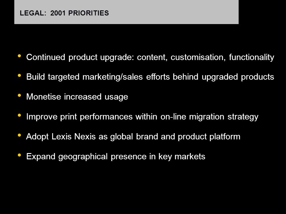 LEGAL: 2001 PRIORITIES Continued product upgrade: content, customisation, functionality Build targeted marketing/sales efforts behind upgraded products Monetise increased usage Improve print performances within on-line migration strategy Adopt Lexis Nexis as global brand and product platform Expand geographical presence in key markets