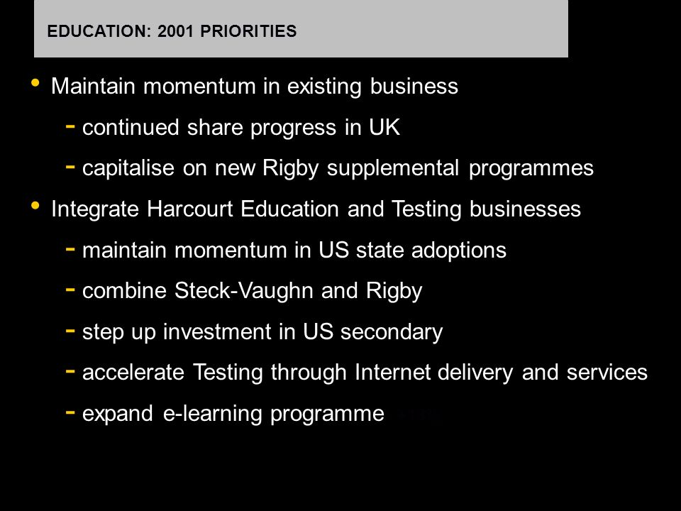 EDUCATION: 2001 PRIORITIES Maintain momentum in existing business - continued share progress in UK - capitalise on new Rigby supplemental programmes Integrate Harcourt Education and Testing businesses - maintain momentum in US state adoptions - combine Steck-Vaughn and Rigby - step up investment in US secondary - accelerate Testing through Internet delivery and services - expand e-learning programme : +18%