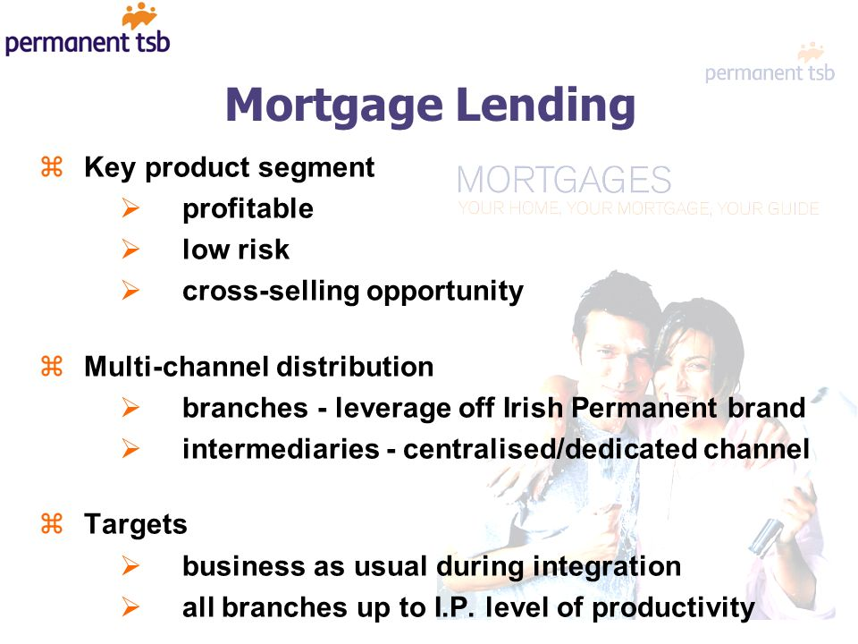 Mortgage Lending zKey product segment profitable low risk cross-selling opportunity zMulti-channel distribution branches - leverage off Irish Permanent brand intermediaries - centralised/dedicated channel zTargets business as usual during integration all branches up to I.P.