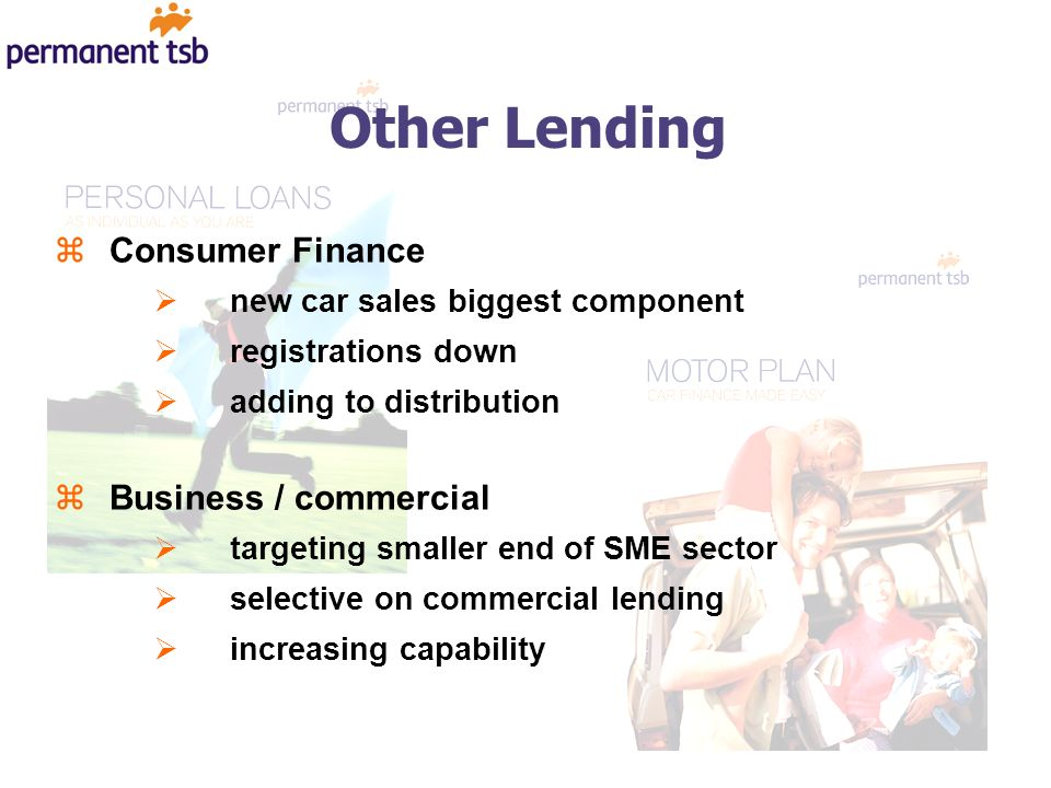 Other Lending zConsumer Finance new car sales biggest component registrations down adding to distribution zBusiness / commercial targeting smaller end of SME sector selective on commercial lending increasing capability