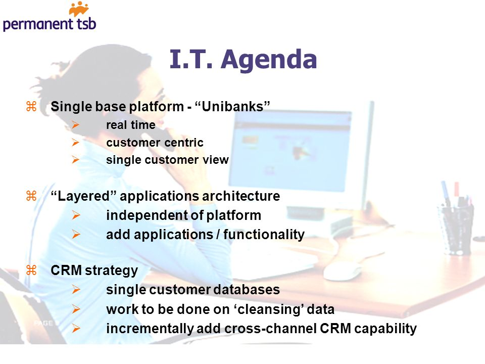 I.T. Agenda zSingle base platform - Unibanks real time customer centric single customer view zLayered applications architecture independent of platfor
