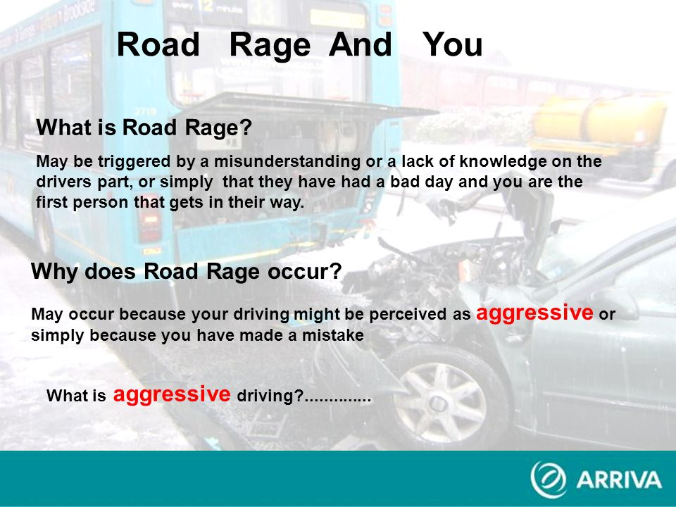What is Road Rage? May be triggered by a misunderstanding or a lack of knowledge on the drivers part, or simply that they have had a bad day and you a