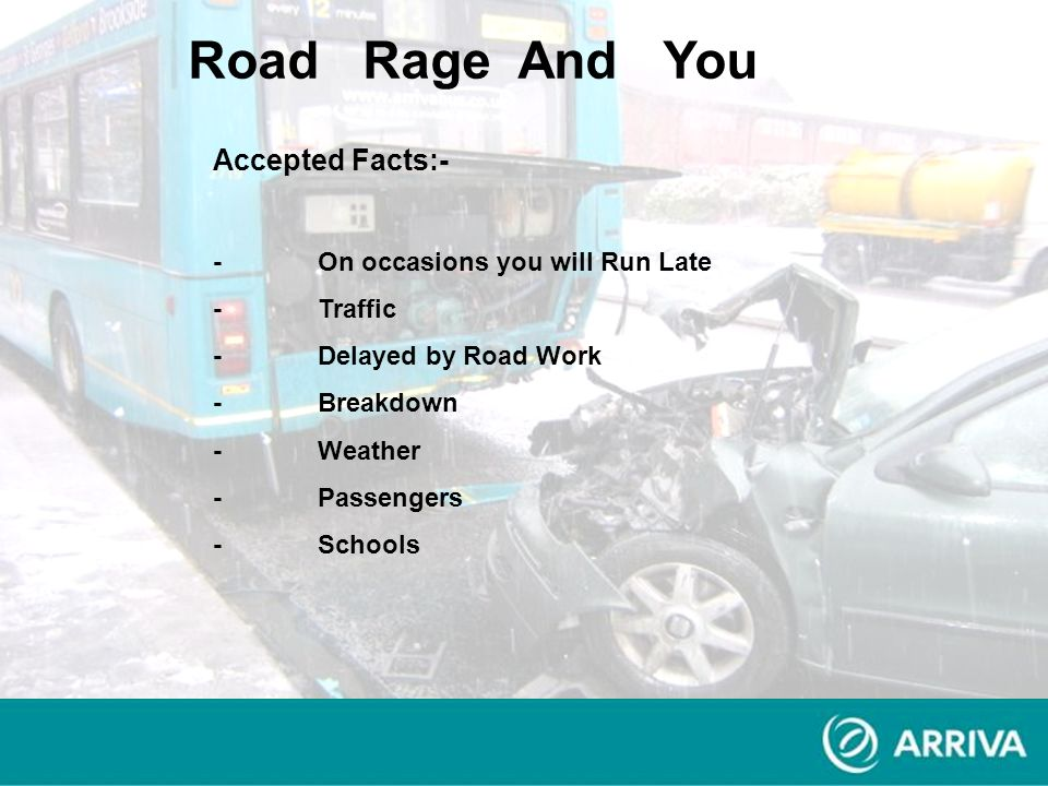 Accepted Facts:- -On occasions you will Run Late -Traffic -Delayed by Road Work -Breakdown -Weather -Passengers -Schools Road Rage And You