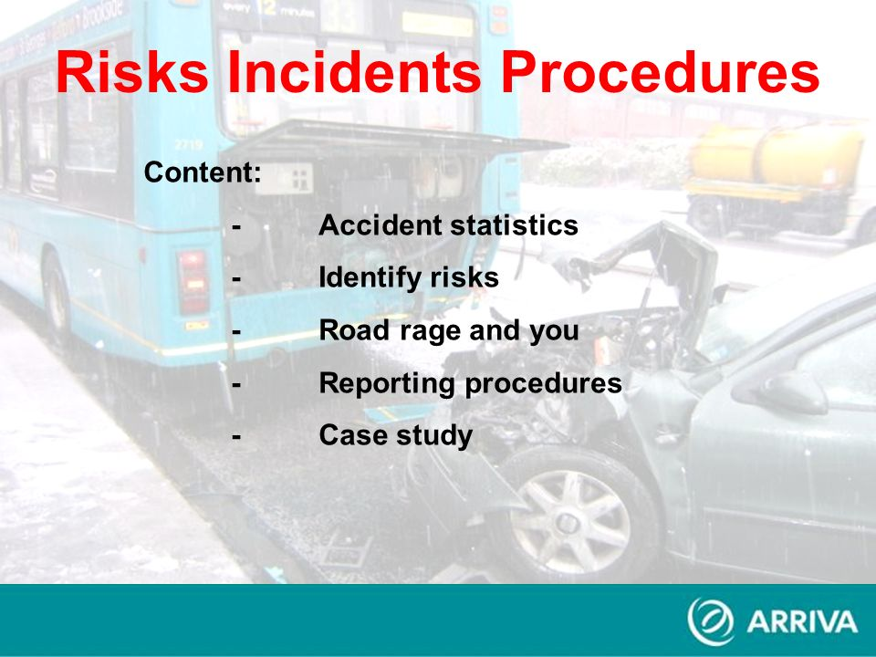Content: -Accident statistics -Identify risks -Road rage and you -Reporting procedures -Case study Risks Incidents Procedures