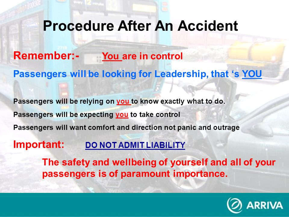 Procedure After An Accident Remember:- You are in control Passengers will be looking for Leadership, that s YOU Passengers will be relying on you to k