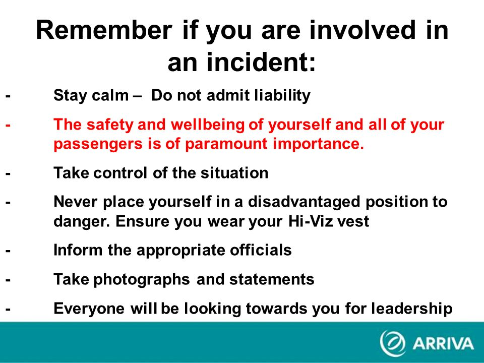 Remember if you are involved in an incident: -Stay calm – Do not admit liability -The safety and wellbeing of yourself and all of your passengers is o