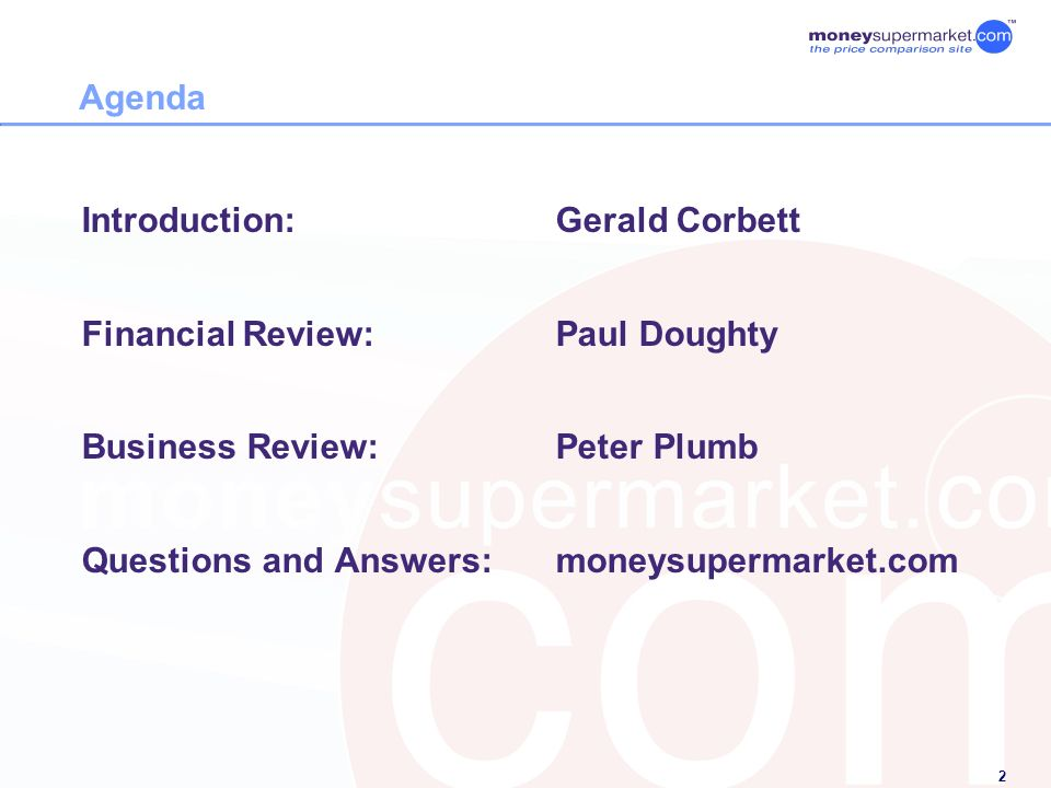 2 Agenda Introduction:Gerald Corbett Financial Review:Paul Doughty Business Review:Peter Plumb Questions and Answers:moneysupermarket.com