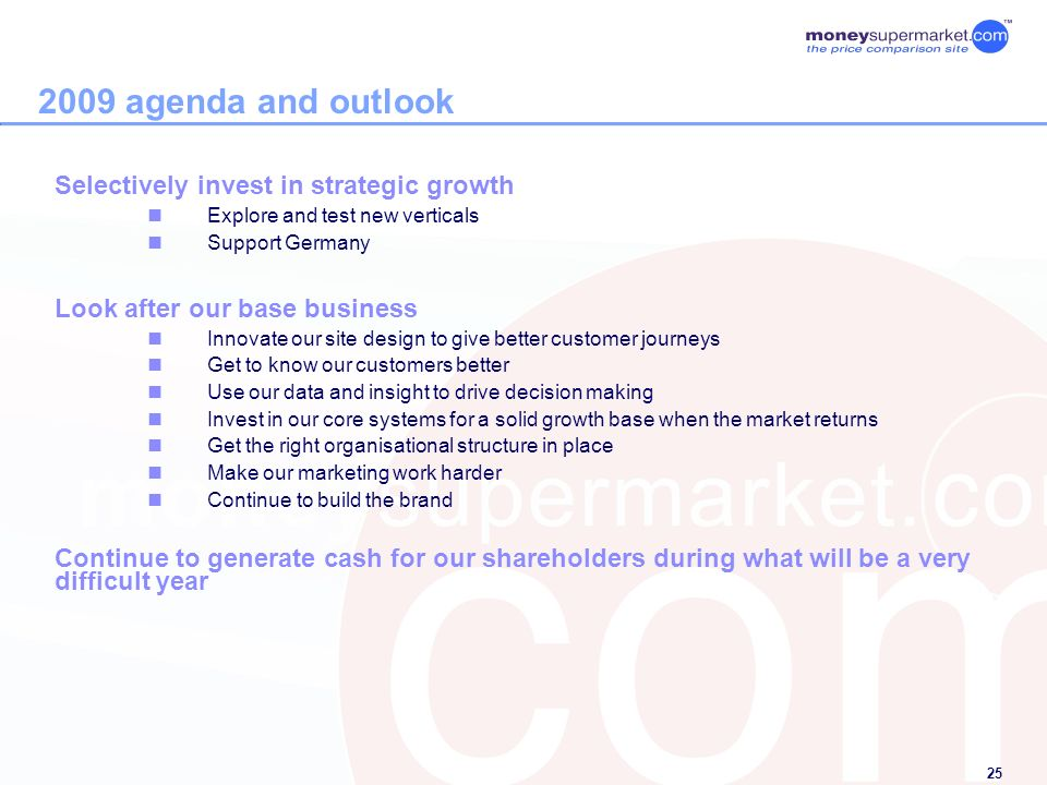 25 2009 agenda and outlook Selectively invest in strategic growth Explore and test new verticals Support Germany Look after our base business Innovate our site design to give better customer journeys Get to know our customers better Use our data and insight to drive decision making Invest in our core systems for a solid growth base when the market returns Get the right organisational structure in place Make our marketing work harder Continue to build the brand Continue to generate cash for our shareholders during what will be a very difficult year