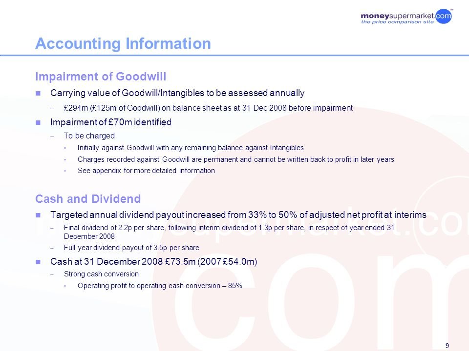 9 Accounting Information Impairment of Goodwill Carrying value of Goodwill/Intangibles to be assessed annually – £294m (£125m of Goodwill) on balance sheet as at 31 Dec 2008 before impairment Impairment of £70m identified – To be charged Initially against Goodwill with any remaining balance against Intangibles Charges recorded against Goodwill are permanent and cannot be written back to profit in later years See appendix for more detailed information Cash and Dividend Targeted annual dividend payout increased from 33% to 50% of adjusted net profit at interims – Final dividend of 2.2p per share, following interim dividend of 1.3p per share, in respect of year ended 31 December 2008 – Full year dividend payout of 3.5p per share Cash at 31 December 2008 £73.5m (2007 £54.0m) – Strong cash conversion Operating profit to operating cash conversion – 85%