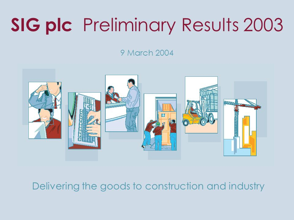 SIG plc Preliminary Results 2003 9 March 2004 Delivering the goods to construction and industry