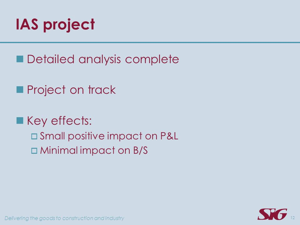 Delivering the goods to construction and industry 12 IAS project Detailed analysis complete Project on track Key effects: Small positive impact on P&L Minimal impact on B/S